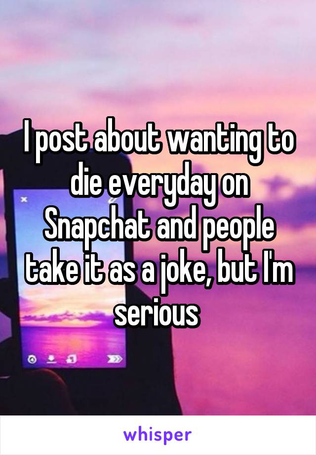 I post about wanting to die everyday on Snapchat and people take it as a joke, but I'm serious