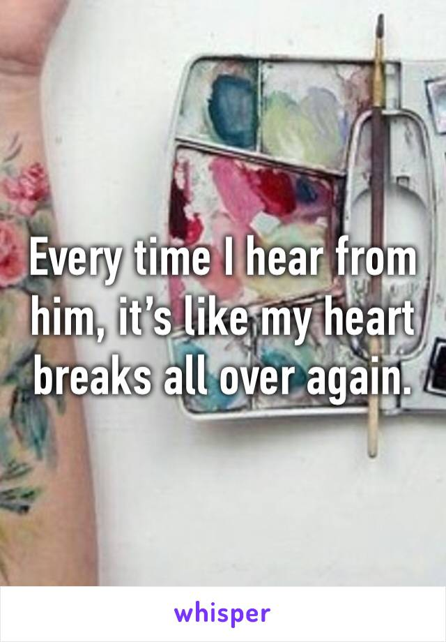 Every time I hear from him, it's like my heart breaks all over again.