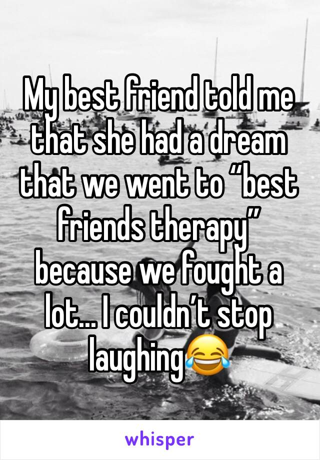 """My best friend told me that she had a dream that we went to """"best friends therapy"""" because we fought a lot... I couldn't stop laughing😂"""