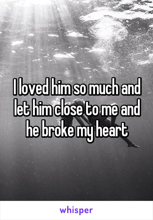 I loved him so much and let him close to me and he broke my heart