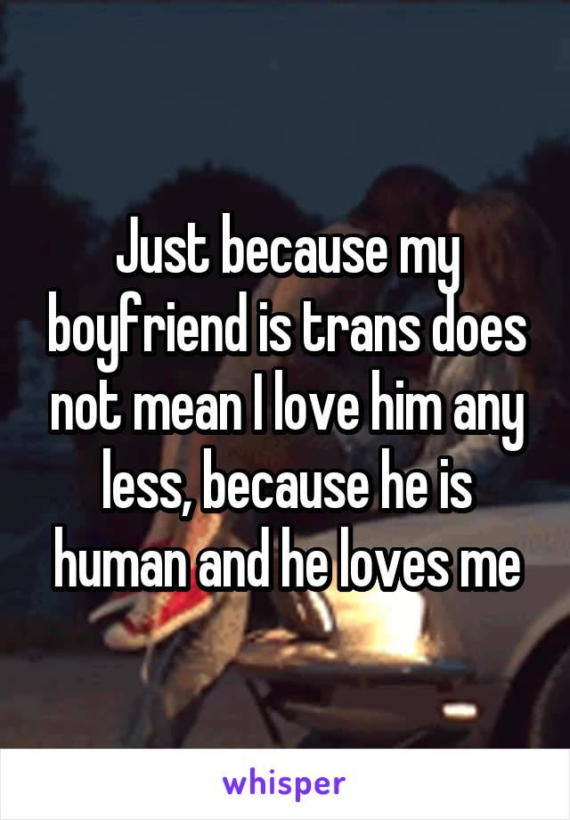 Just because my boyfriend is trans does not mean I love him any less, because he is human and he loves me