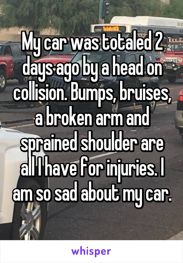 My car was totaled 2 days ago by a head on collision. Bumps, bruises, a broken arm and sprained shoulder are all I have for injuries. I am so sad about my car.
