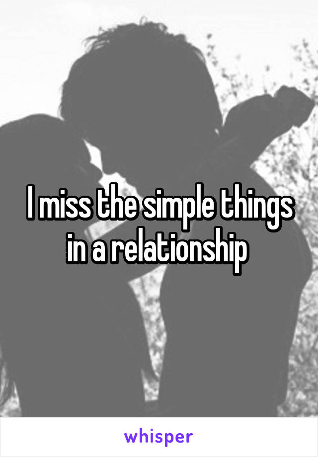 I miss the simple things in a relationship
