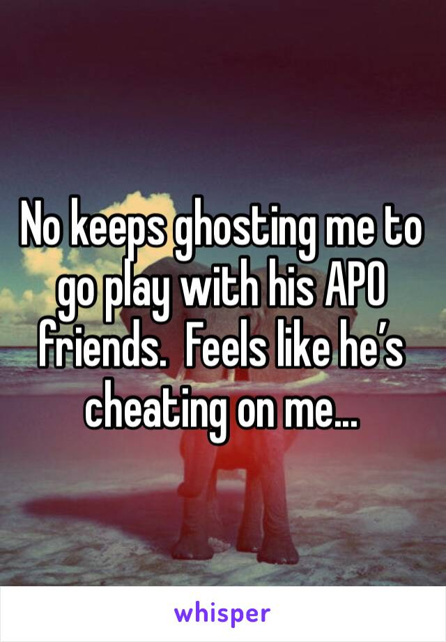 No keeps ghosting me to go play with his APO friends.  Feels like he's cheating on me...