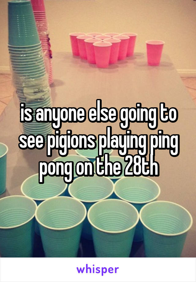 is anyone else going to see pigions playing ping pong on the 28th