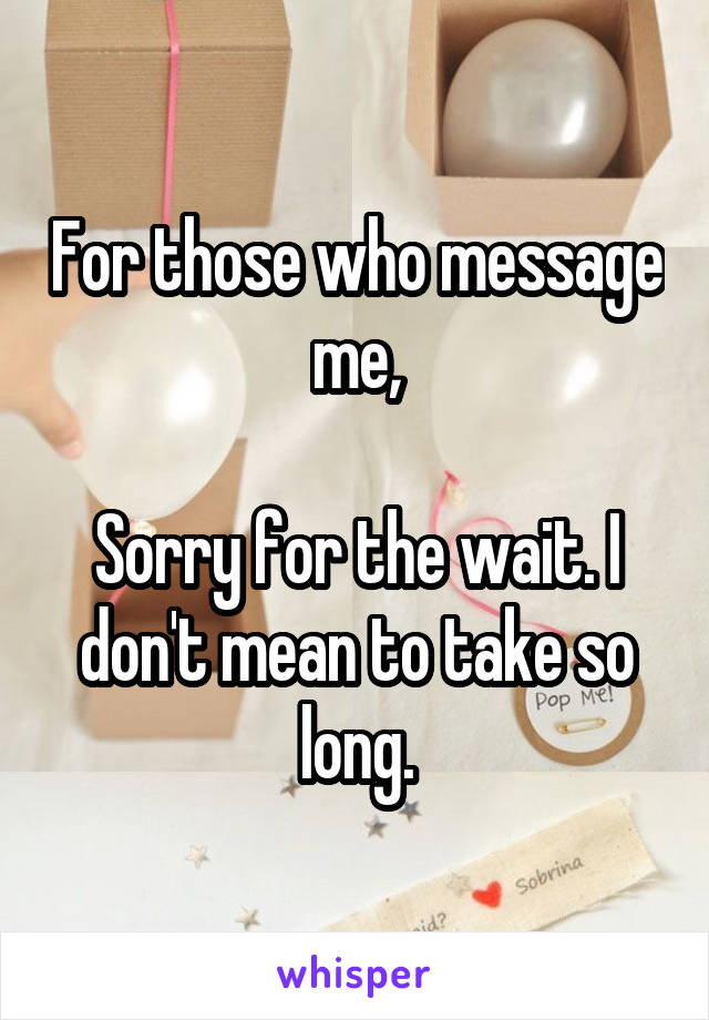 For those who message me,  Sorry for the wait. I don't mean to take so long.