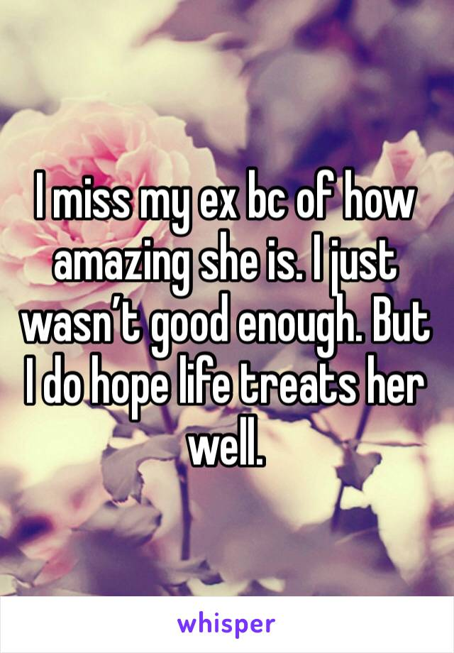I miss my ex bc of how amazing she is. I just wasn't good enough. But I do hope life treats her well.