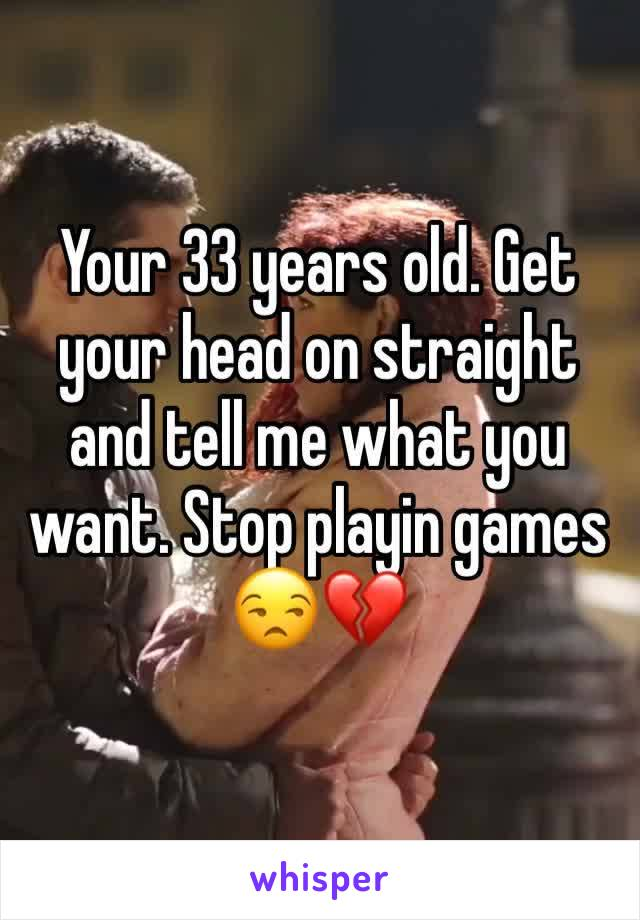 Your 33 years old. Get your head on straight and tell me what you want. Stop playin games 😒💔