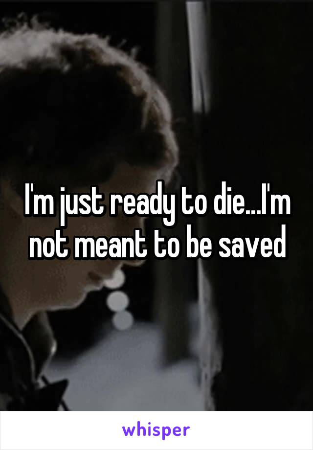 I'm just ready to die...I'm not meant to be saved