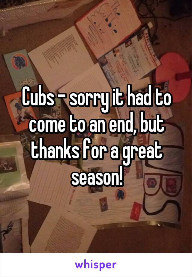 Cubs - sorry it had to come to an end, but thanks for a great season!