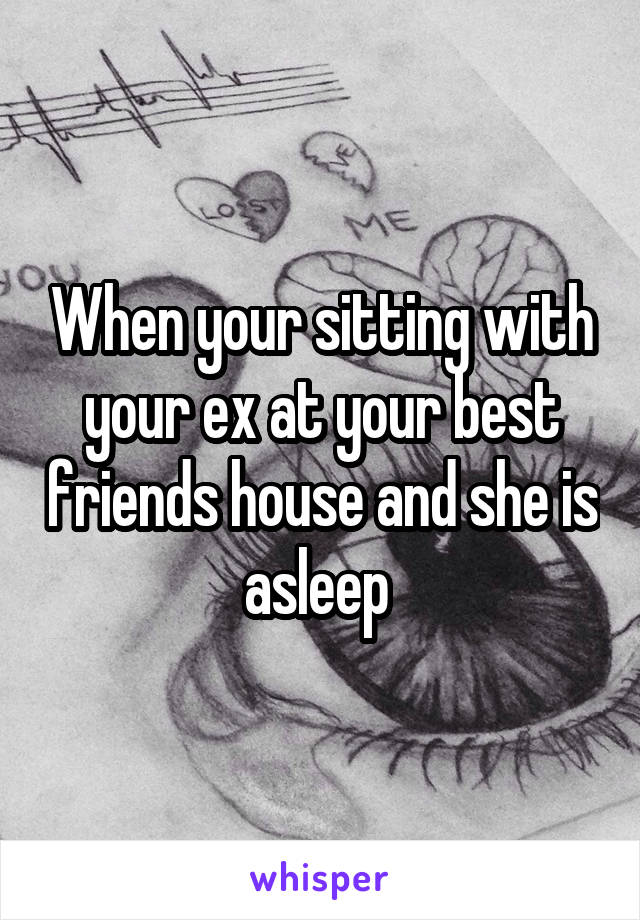 When your sitting with your ex at your best friends house and she is asleep