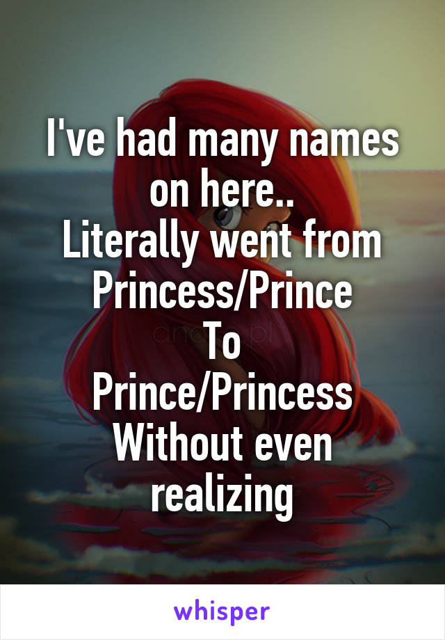 I've had many names on here.. Literally went from Princess/Prince To Prince/Princess Without even realizing