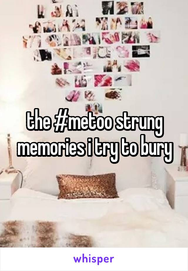 the #metoo strung memories i try to bury