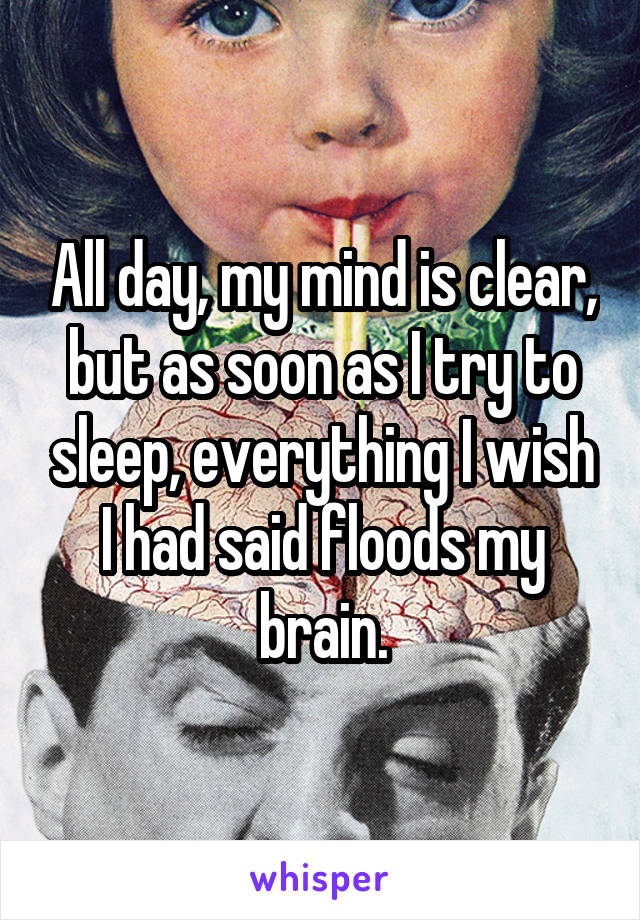All day, my mind is clear, but as soon as I try to sleep, everything I wish I had said floods my brain.