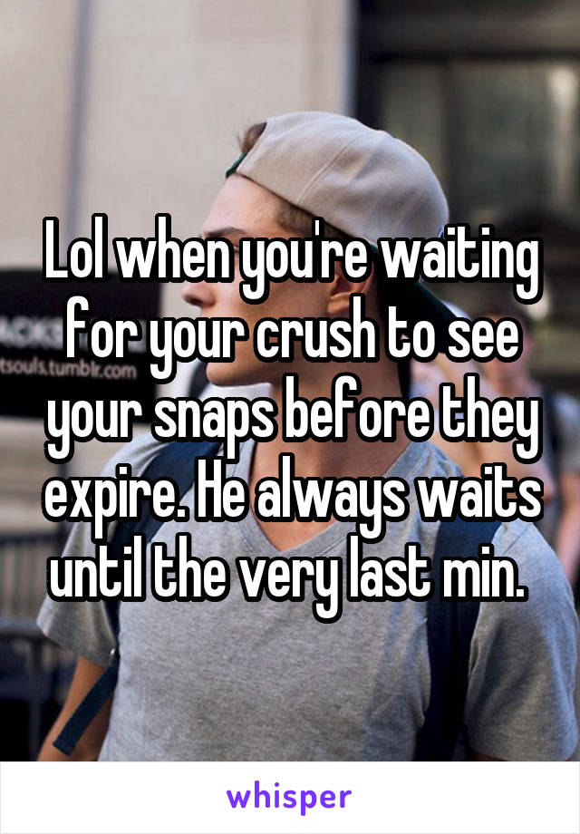 Lol when you're waiting for your crush to see your snaps before they expire. He always waits until the very last min.