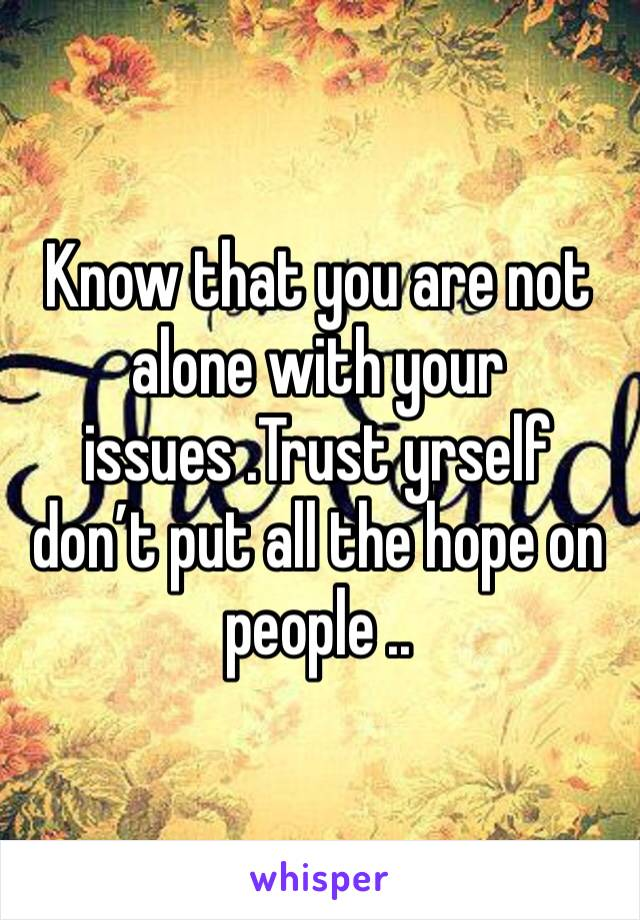 Know that you are not alone with your issues .Trust yrself don't put all the hope on people ..