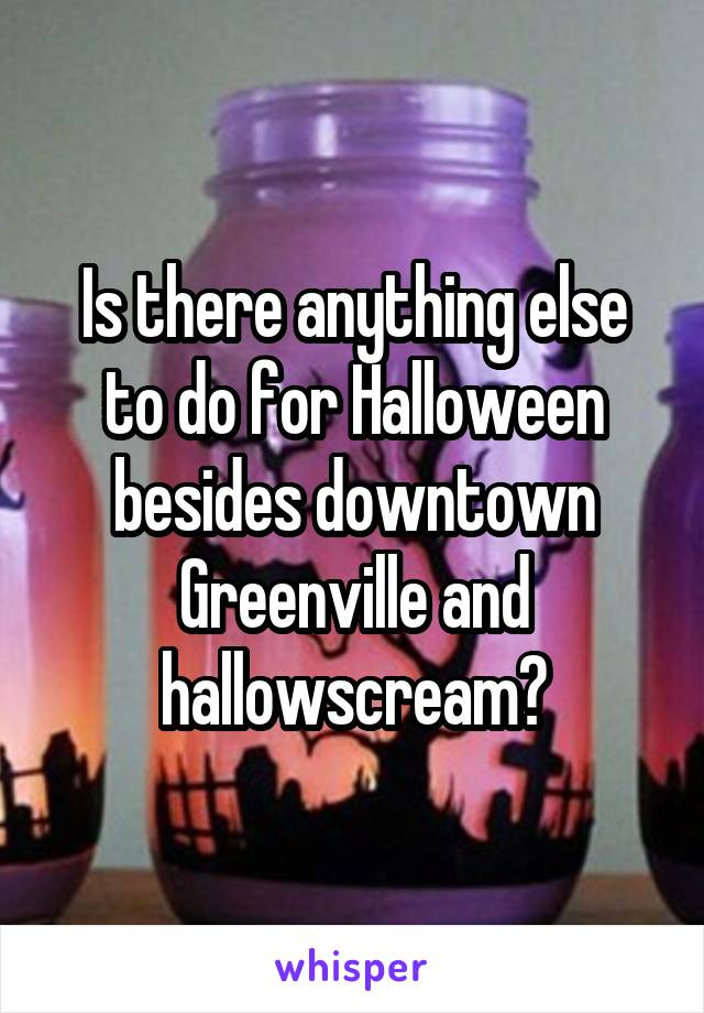 Is there anything else to do for Halloween besides downtown Greenville and hallowscream?
