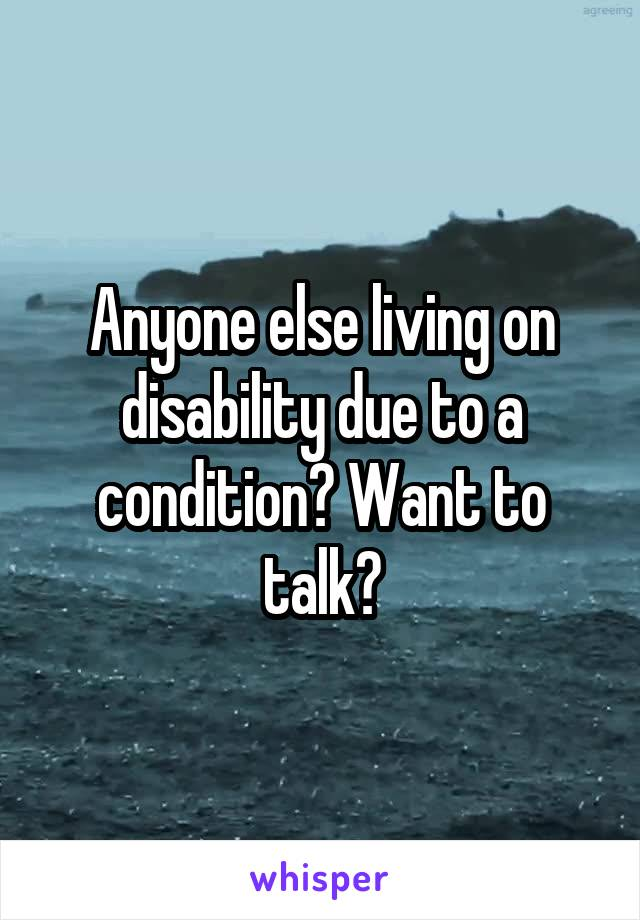 Anyone else living on disability due to a condition? Want to talk?