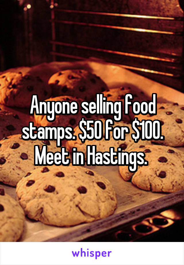 Anyone selling food stamps. $50 for $100. Meet in Hastings.