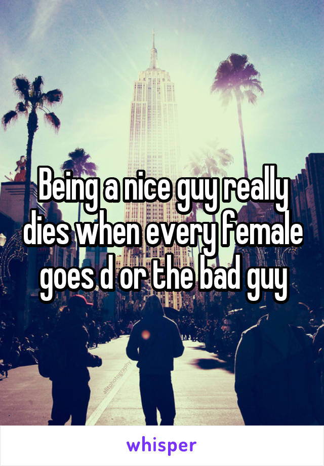 Being a nice guy really dies when every female goes d or the bad guy