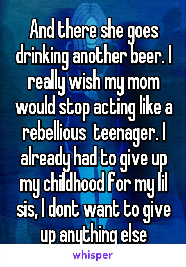 And there she goes drinking another beer. I really wish my mom would stop acting like a rebellious  teenager. I already had to give up my childhood for my lil sis, I dont want to give up anything else