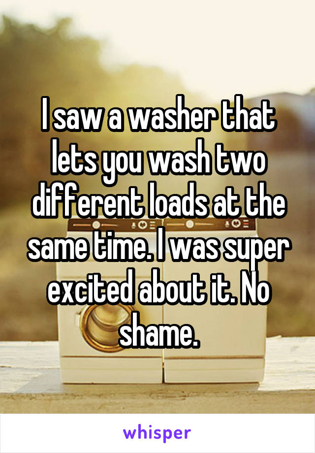 I saw a washer that lets you wash two different loads at the same time. I was super excited about it. No shame.