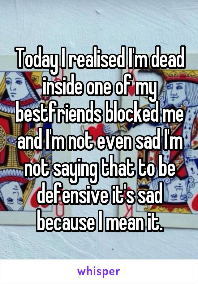 Today I realised I'm dead inside one of my bestfriends blocked me and I'm not even sad I'm not saying that to be defensive it's sad because I mean it.