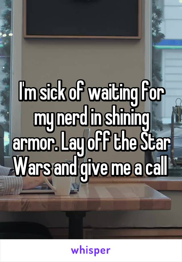 I'm sick of waiting for my nerd in shining armor. Lay off the Star Wars and give me a call