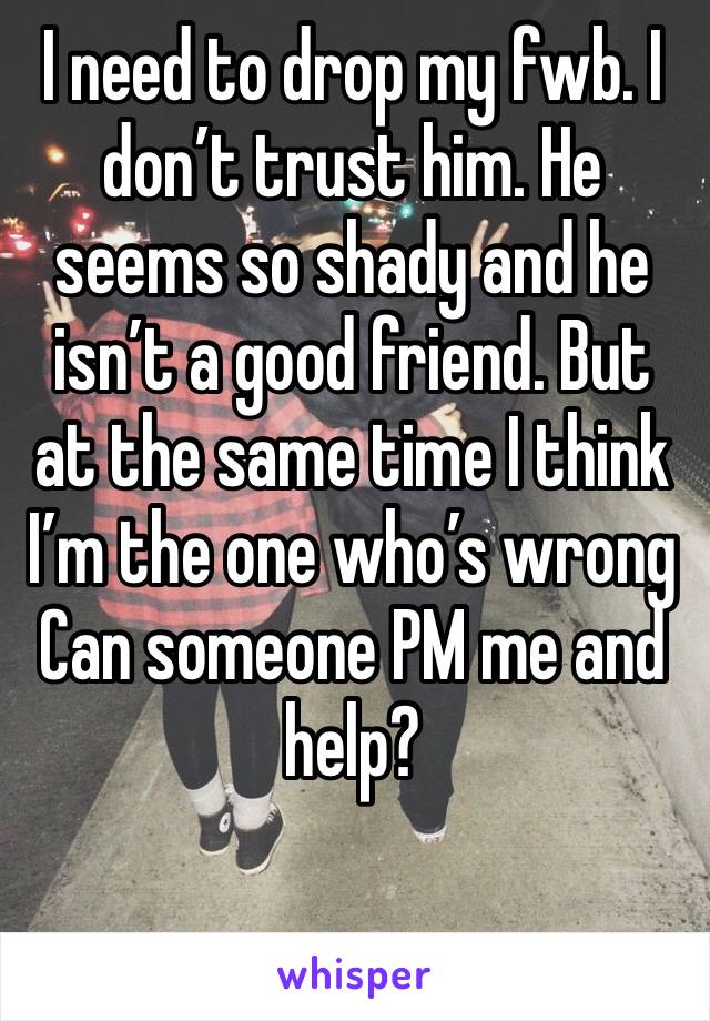 I need to drop my fwb. I don't trust him. He seems so shady and he isn't a good friend. But at the same time I think I'm the one who's wrong Can someone PM me and help?