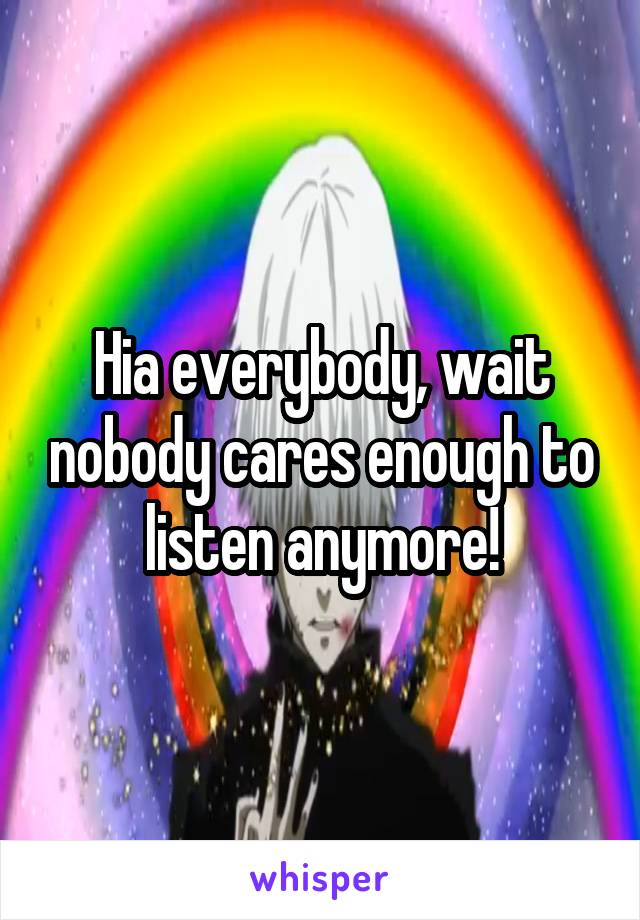 Hia everybody, wait nobody cares enough to listen anymore!