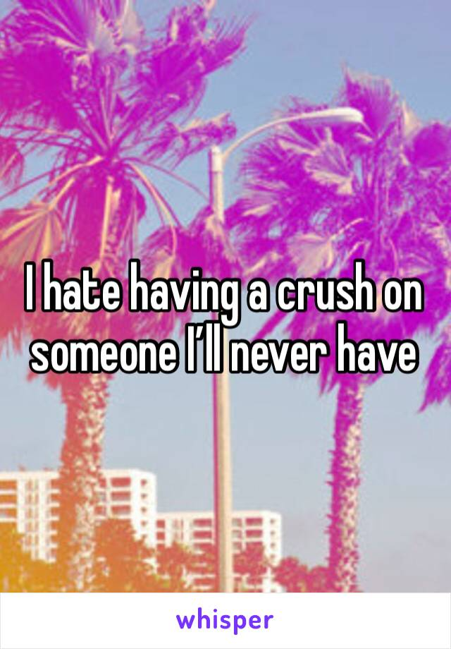 I hate having a crush on someone I'll never have