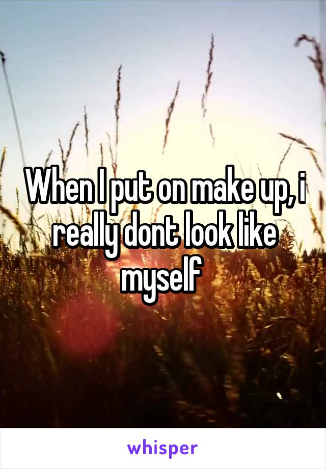 When I put on make up, i really dont look like myself