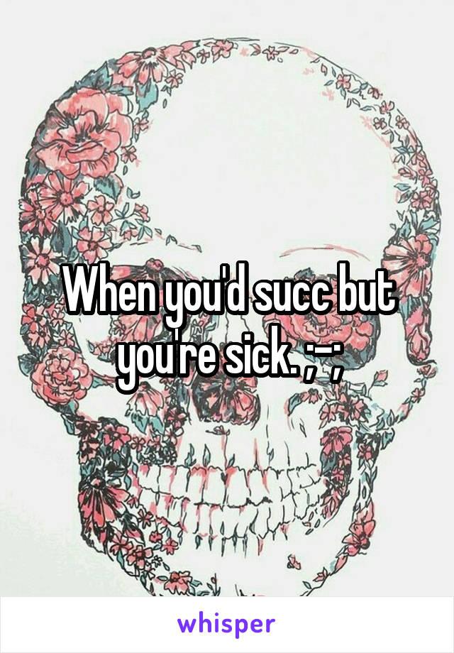 When you'd succ but you're sick. ;-;
