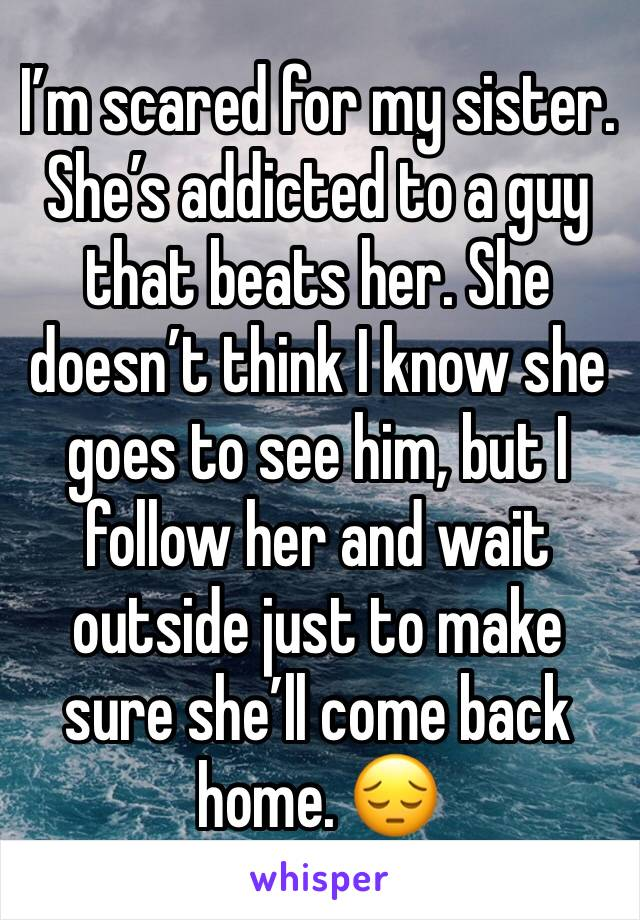 I'm scared for my sister.  She's addicted to a guy that beats her. She doesn't think I know she goes to see him, but I follow her and wait outside just to make sure she'll come back home. 😔