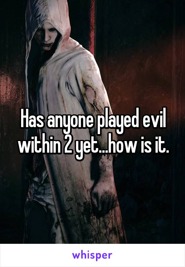Has anyone played evil within 2 yet...how is it.