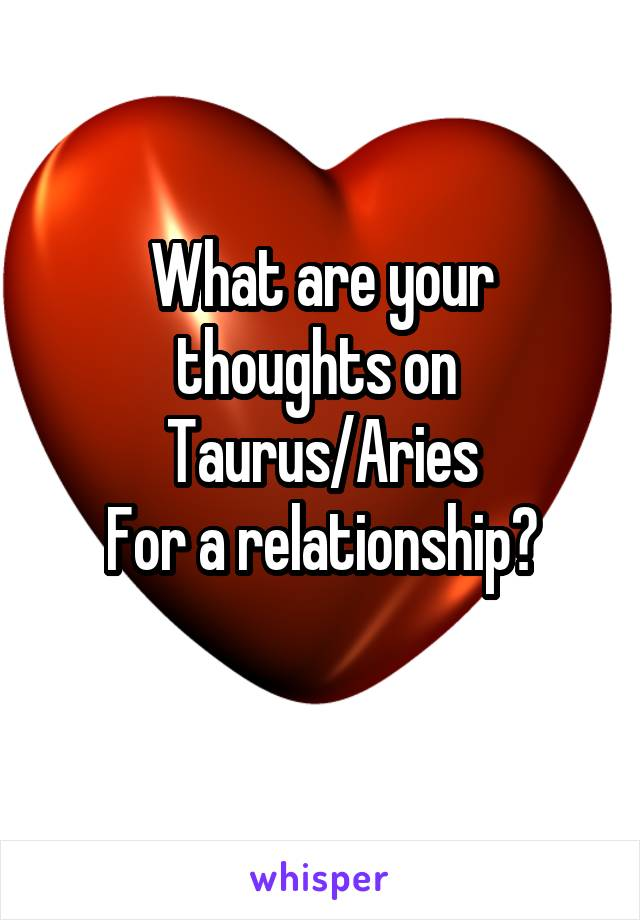 What are your thoughts on  Taurus/Aries For a relationship?