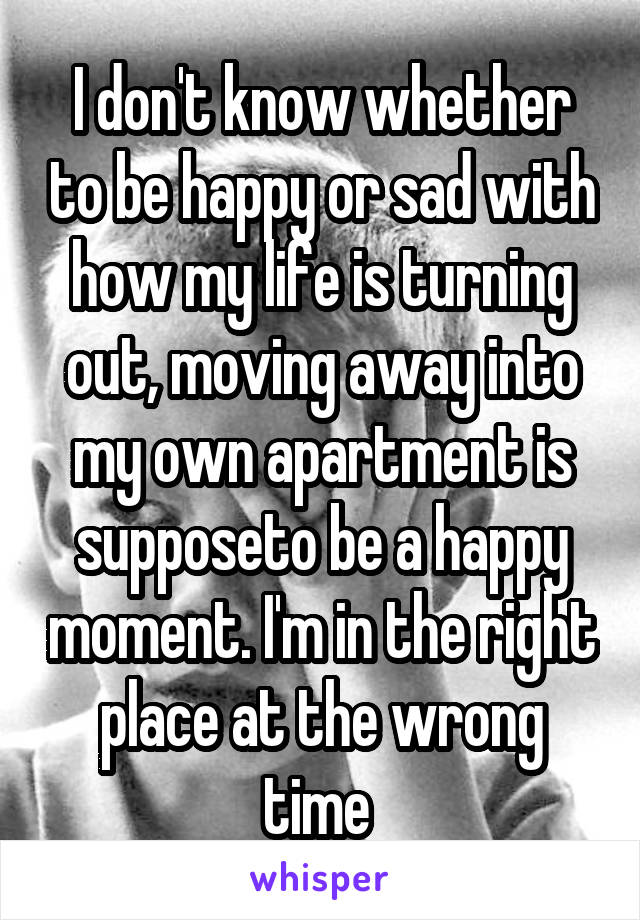 I don't know whether to be happy or sad with how my life is turning out, moving away into my own apartment is supposeto be a happy moment. I'm in the right place at the wrong time
