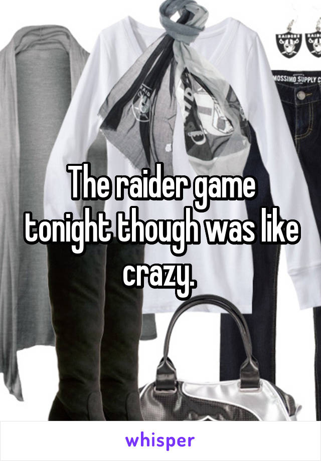The raider game tonight though was like crazy.