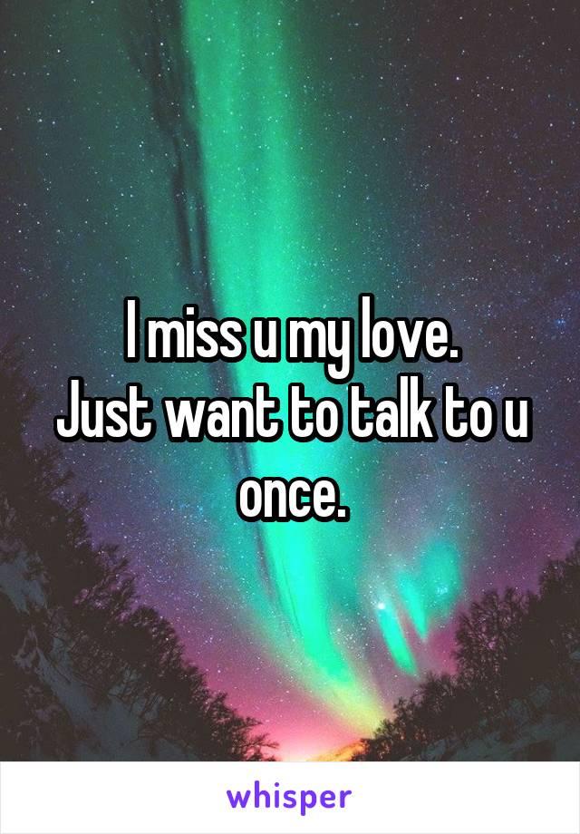 I miss u my love. Just want to talk to u once.