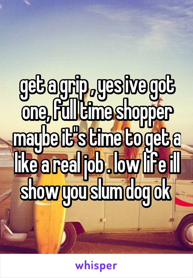 """get a grip , yes ive got one, full time shopper maybe it""""s time to get a like a real job . low life ill show you slum dog ok"""