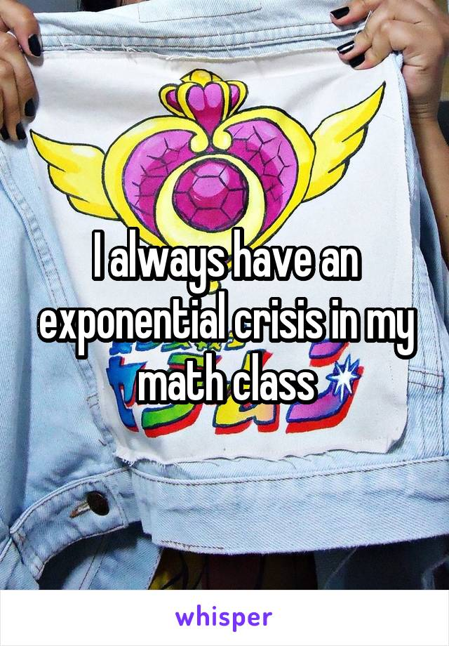I always have an exponential crisis in my math class