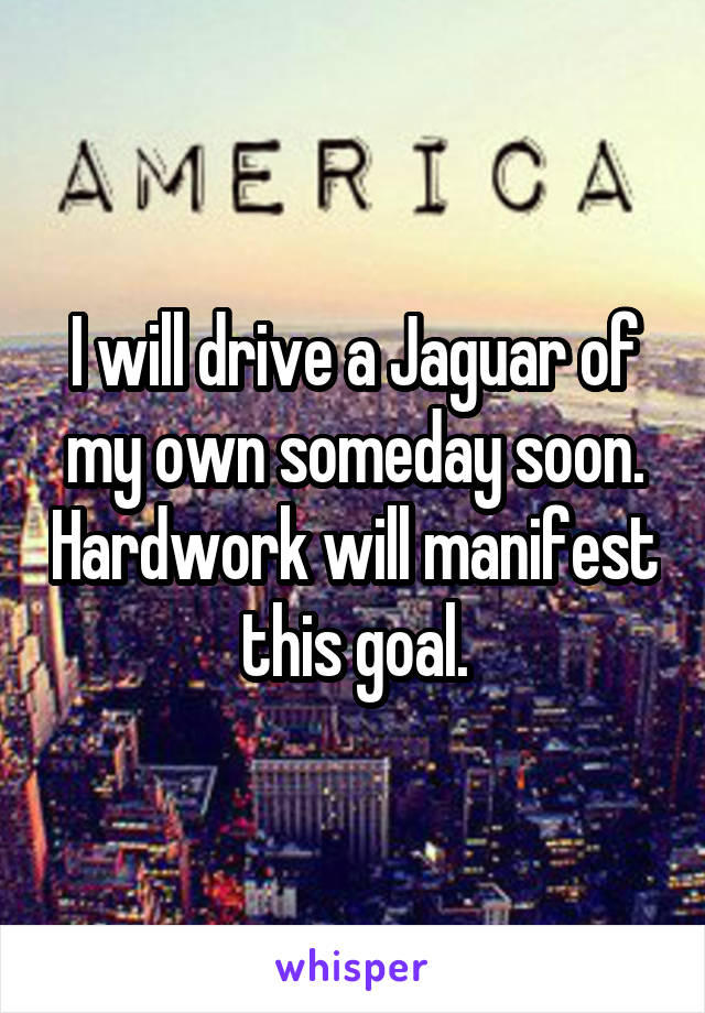 I will drive a Jaguar of my own someday soon. Hardwork will manifest this goal.