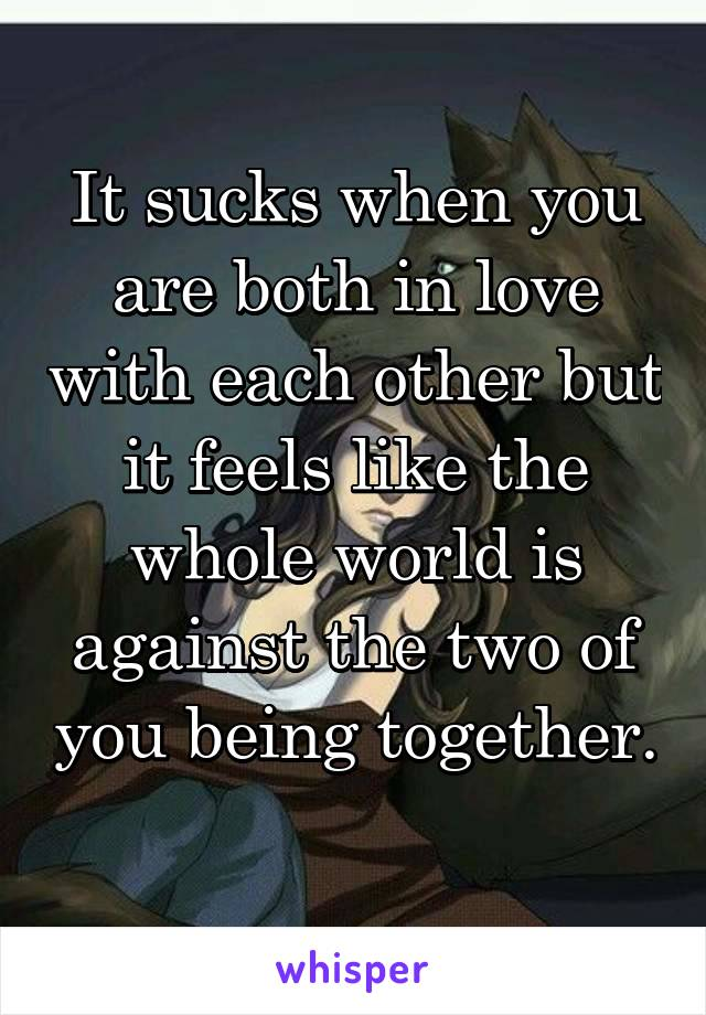 It sucks when you are both in love with each other but it feels like the whole world is against the two of you being together.