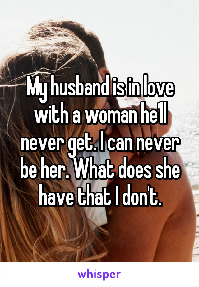 My husband is in love with a woman he'll never get. I can never be her. What does she have that I don't.