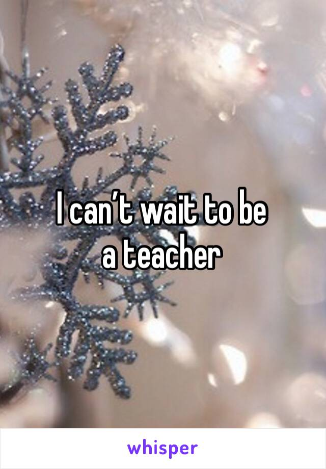 I can't wait to be a teacher
