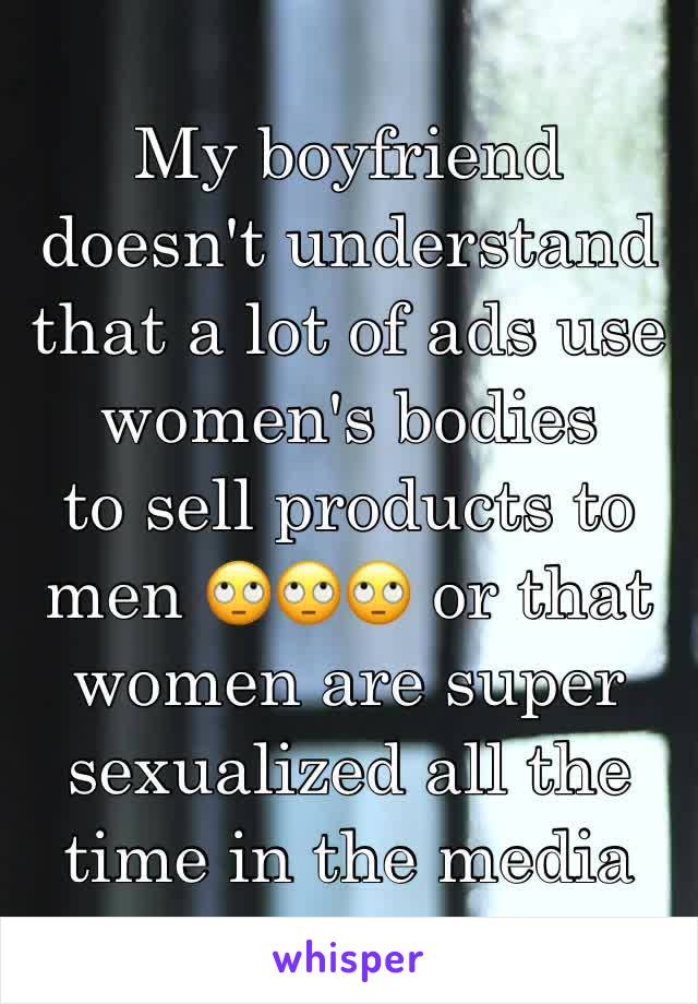 My boyfriend doesn't understand that a lot of ads use women's bodies  to sell products to men 🙄🙄🙄 or that women are super sexualized all the time in the media