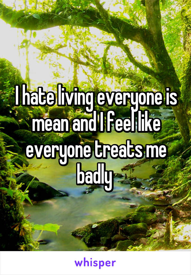 I hate living everyone is mean and I feel like everyone treats me badly