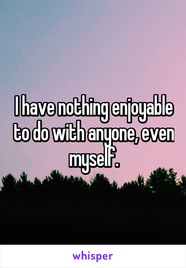 I have nothing enjoyable to do with anyone, even myself.