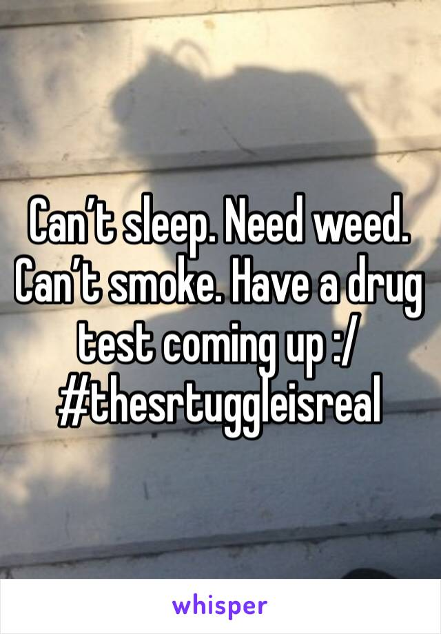 Can't sleep. Need weed. Can't smoke. Have a drug test coming up :/ #thesrtuggleisreal