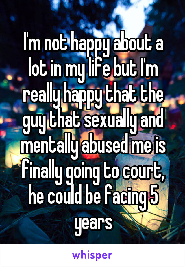 I'm not happy about a lot in my life but I'm really happy that the guy that sexually and mentally abused me is finally going to court, he could be facing 5 years